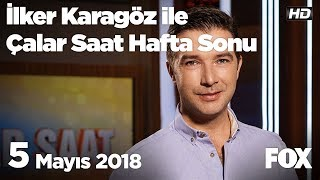 5 Mayıs 2018 İlker Karagöz ile Çalar Saat Hafta Sonu