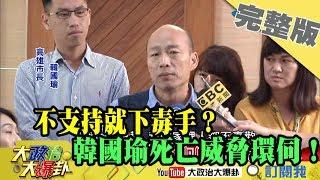 2019.05.02大政治大爆卦完整版(上)不支持就下毒手?韓國瑜死亡威脅環伺!?