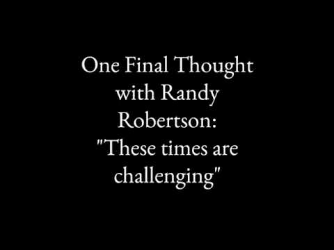One Final Thought with Randy Robertson: These times are challenging