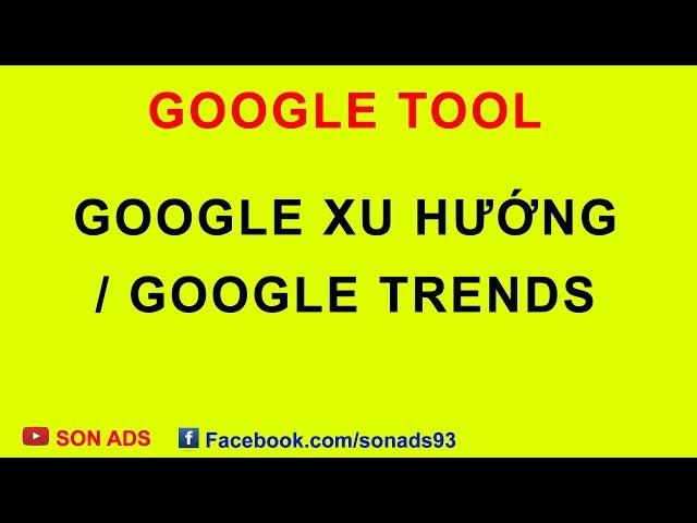 [SON ADS] Hướng Dẫn Sử Dụng Công Cụ Google Trends – Công Cụ Google