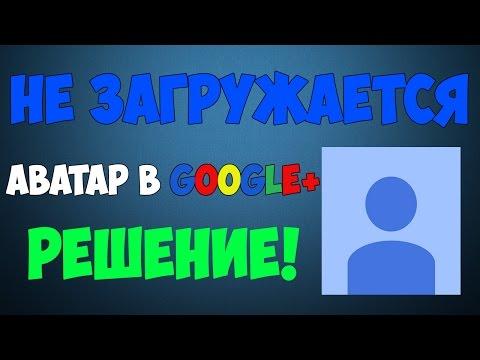 Не изменяется аватар в Google+ [Решение!]