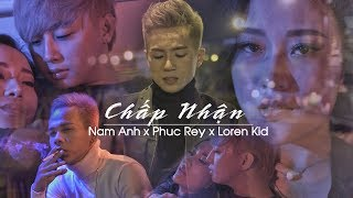 Chấp Nhận - Nam Anh ft. Loren Kid ft. Phúc Rey (MV 4k Official) HIT 2018