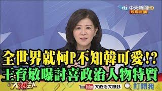 【精彩】全世界就柯P不知韓國瑜可愛!?王育敏曝討喜政治人物特質!