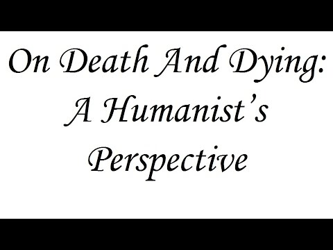 On Death and Dying: A Humanist's Perspective