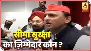 If Borders Aren't Secured Then Who Is Responsible? Says Akhilesh Yadav | ABP News