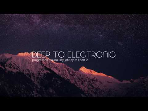 Deep To Electronic | Progressive House | Part 2 | 2017 Mixed By Johnny M