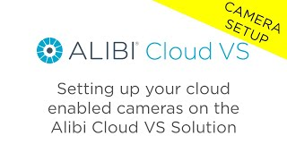 Alibi Cloud VS - Setting up your cloud enabled cameras on the Alibi Cloud VS Solution