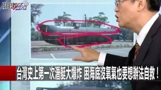 台灣史上第一次潛艇大爆炸 困海底沒氧氣也要想辦法自救! 馬西屏 王瑞德 劉燦榮 20160727-5 關鍵時刻