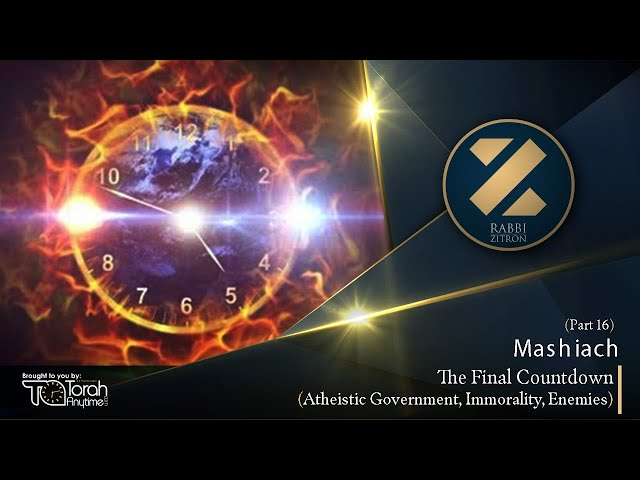 Mashiach Part 16: The Final Countdown- Atheistic Government, Immorality, Enemies