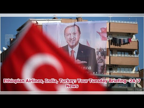 Ethiopian Airlines, India, Turkey: Your Tuesday Briefing -24/7 News Mp3