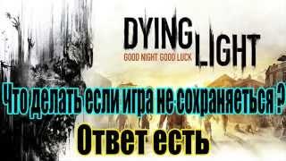 Dying Light что делать если игра не сохраняется Решаем проблему