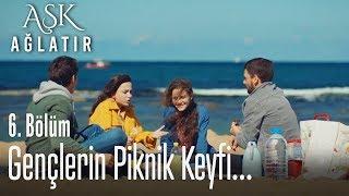Piknik zamanı - Aşk Ağlatır 6. Bölüm