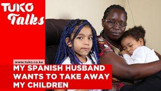 My Spanish husband calls me a monkey, wants to take my children from me  | Tuko TV | Tuko Talks