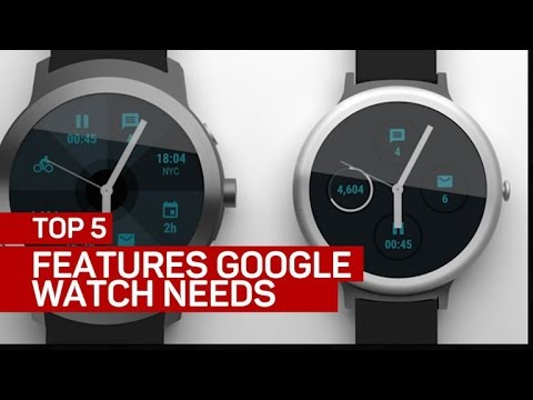 Top 5 features the Google watch absolutely needs