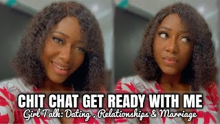 GET READY WITH ME LETS TALK RELATIONSHIP | EARLY MARRIAGE,  DATING, BEING SINGLE IN YOUR 20s