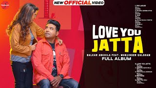 Love You Jatta (Full Album) :Balkar Ankhila Ft. Manjinder Gulshan  New Punjabi Album 2021  Finetouch