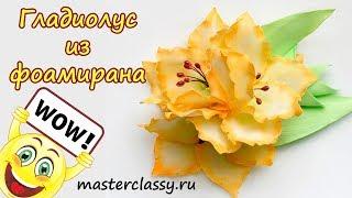 Foam flowers tutorial. Цветы из фоамирана. Красивый гладиолус своими руками. Видео урок