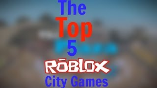 THE TOP 5 CITY GAMES ON ROBLOX!