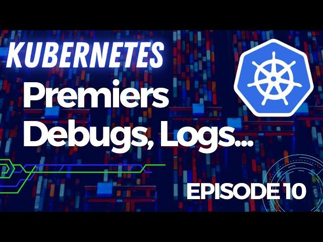 KUBERNETES - 10. REFLEXES DEBUG : LOGS, RESSOURCES...