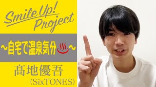 Smile Up ! Project 〜自宅で温泉気分♨️〜 髙地優吾