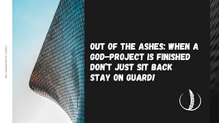 Out of the Ashes: When a God-project is finished Don't just sit back Stay on guard!