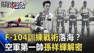 F-104「零G脫離戰術」訓練落海!? 不為人知的空軍第一帥「孫祥輝」解密!!【關鍵時刻】20191101-6 劉寶傑 馬西屏