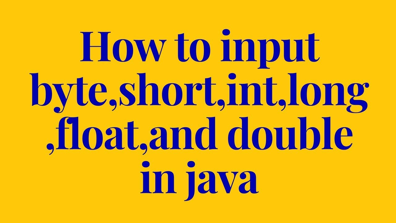 how to input byte,short,int,long,float,and double in java