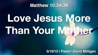 Love Jesus More Than Your Mother | LRPC Sermon 5/10/15