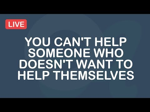 You Can't Help Someone Who Doesn't Want To Help Themselves