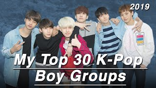 My Top 30 K-Pop Boy Groups! (2019)