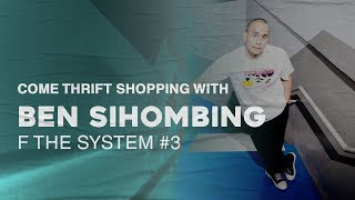 Come Thrift Shopping with Ben Sihombing - F The System #3