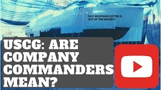 USCG: ARE COMPANY COMMANDERS MEAN? VLOG 018