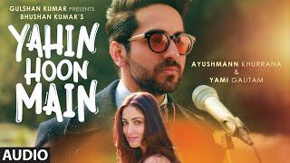 yahin hoon main full song audio ayushmann khurrana yami gautam rochak kohli t series