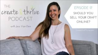 Should You Sell Your Craft Online? - The Create & Thrive Podcast Episode 17