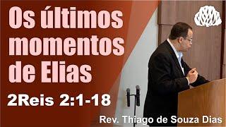 2Reis:1-18 - Os últimos momentos de Elias - Rev. Thiago de Souza Dias