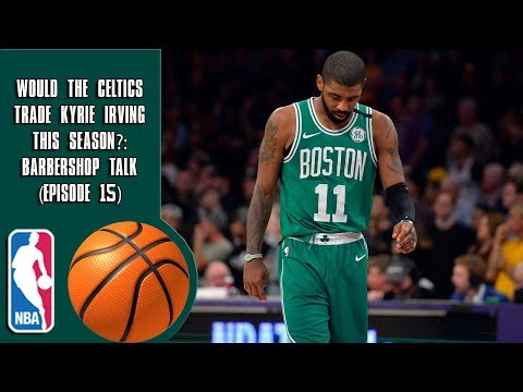 Would The Celtics Trade Kyrie Irving This Season? - Barbershop talk (Episode 15)