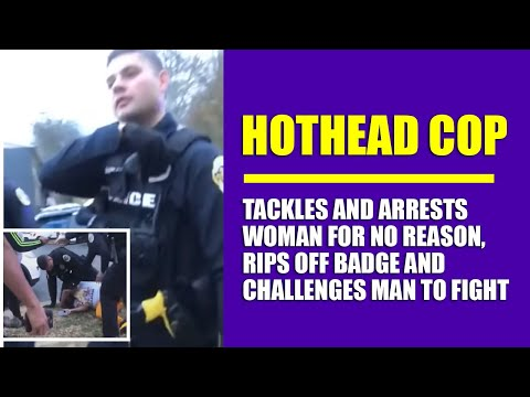 Hothead Cop Tackles and Arrests Woman for No Reason, Rips Off Badge And Challenges Man to Fight