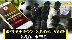 ወጣቶቻችንን እያጠፋ ያለው አዲሱ ቁማር | Ethiopia | Betting
