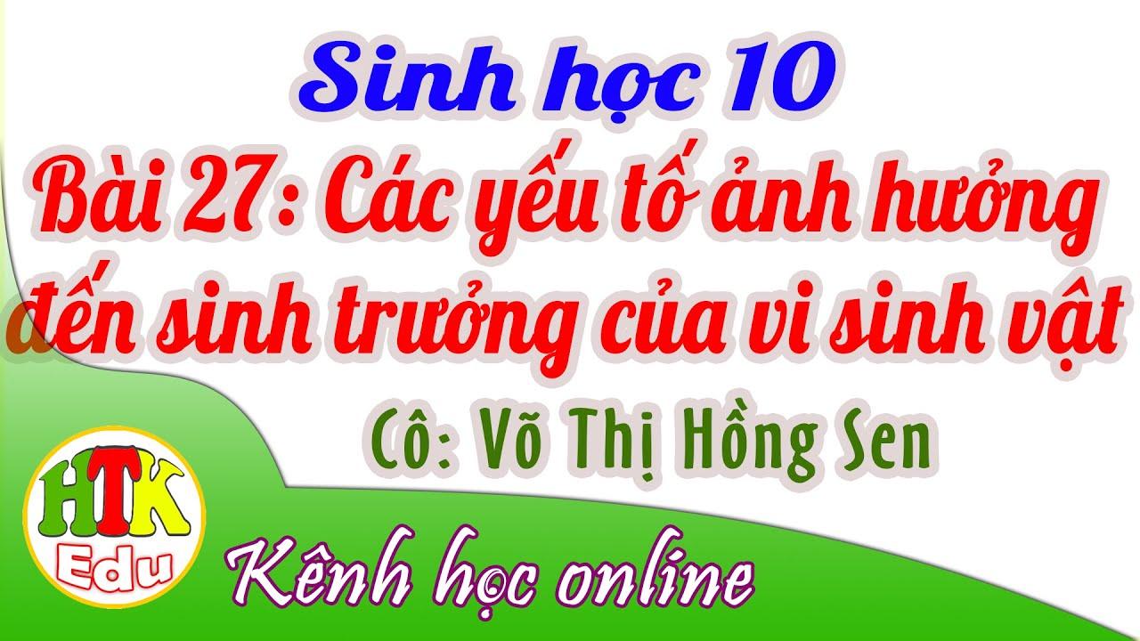 Sinh học 10, Bài 27: Các yếu tố ảnh hưởng đến sinh trưởng của VSV, Cô: Võ Thị Hồng Sen (HTK Edu)