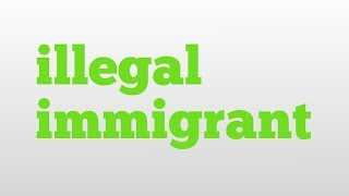 illegal immigrant meaning and pronunciation