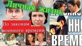 По законам военного времени сериал ЛИЧНАЯ ЖИЗНЬ актеров АКТЕРЫ и их половинки