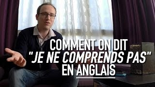 "Comment on dit ""je ne comprends pas"" en anglais"