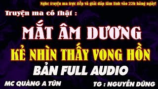 TRUYỆN MA CÓ THẬT - MẮT ÂM DƯƠNG, KẺ NHÌN THẤY VONG HỒN AUDIO TRỌN BỘ - MC QUÀNG A TŨN