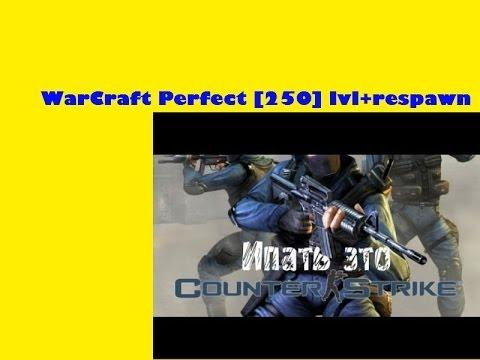 Ипать это КС ( WarCraft Perfect [250] lvl+respawn )