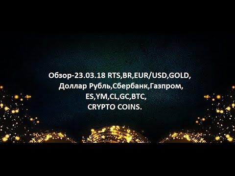 Обзор-23.03.18 RTS,BR,EUR/USD,GOLD, Доллар Рубль,Сбербанк,Газпром,ES,YM,CL,GC,BTC,CRYPTO COINS
