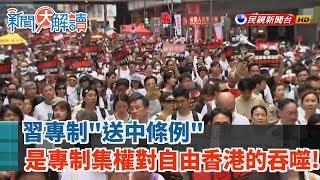 【新聞大解讀】習專制「送中條例」是專制集權對自由香港的吞噬! 2019.06.10 (上)