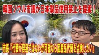 韓国ソウル市議ず支庁内の日本製品使用禁止を提案!ソウル市長『代替が容易ではないが可能なら国産品代替を点検したい』!日本が投資して残したインフラ全て撤去したら!【上念司×大高未貴×居島一平】