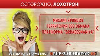 Михаил Кривцов его сайт Территория без обмана и платформа QRBasesManiya - реальные отзывы