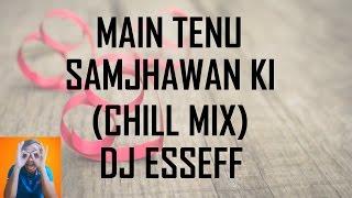 Main Tenu Samjhawan Ki (Chill Mix - DJ EssEff)