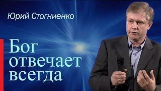 Бог отвечает всегда! | Юрий Стогниенко | Проповеди христианские
